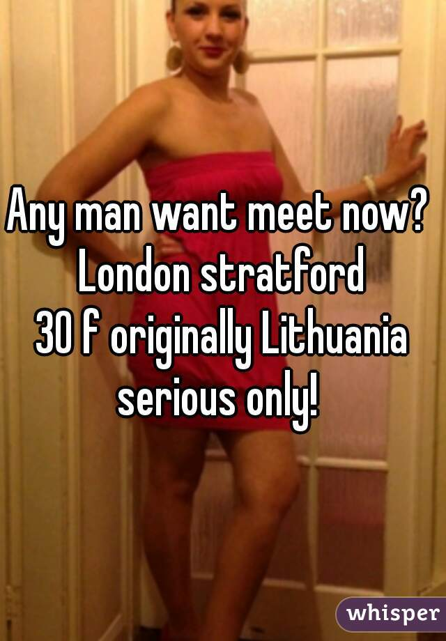 Any man want meet now?   London stratford  30 f originally Lithuania  serious only!
