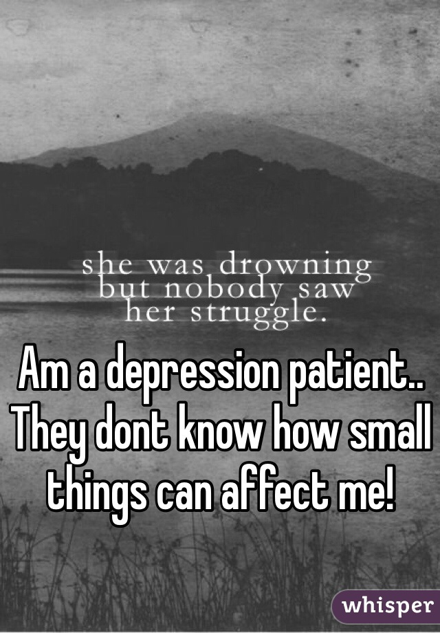 Am a depression patient.. They dont know how small things can affect me!