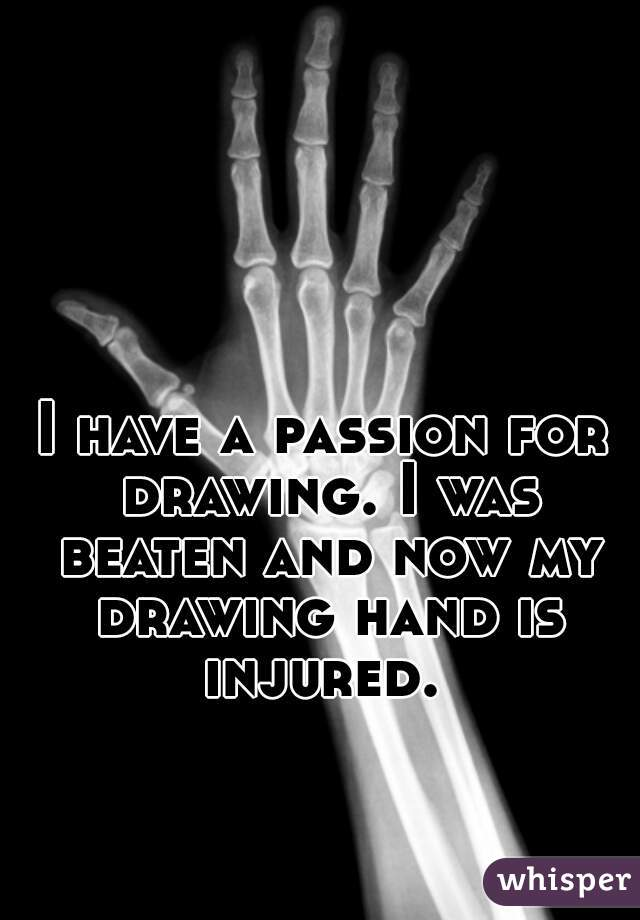 I have a passion for drawing. I was beaten and now my drawing hand is injured.