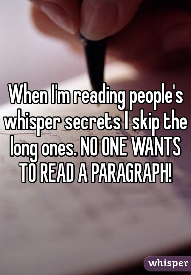 When I'm reading people's whisper secrets I skip the long ones. NO ONE WANTS TO READ A PARAGRAPH!