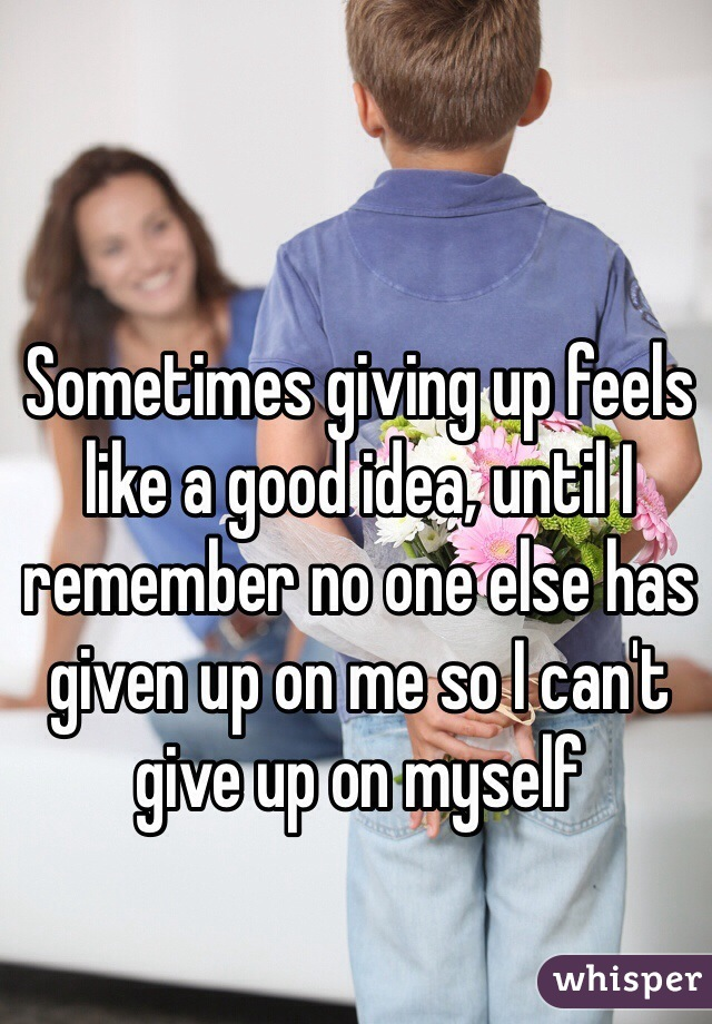Sometimes giving up feels like a good idea, until I remember no one else has given up on me so I can't give up on myself