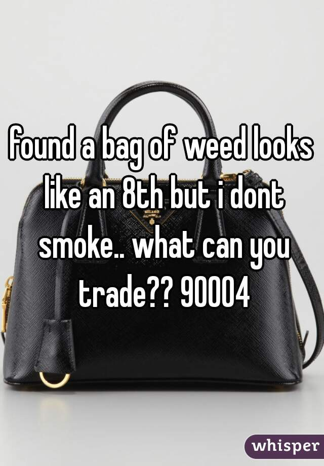 found a bag of weed looks like an 8th but i dont smoke.. what can you trade?? 90004