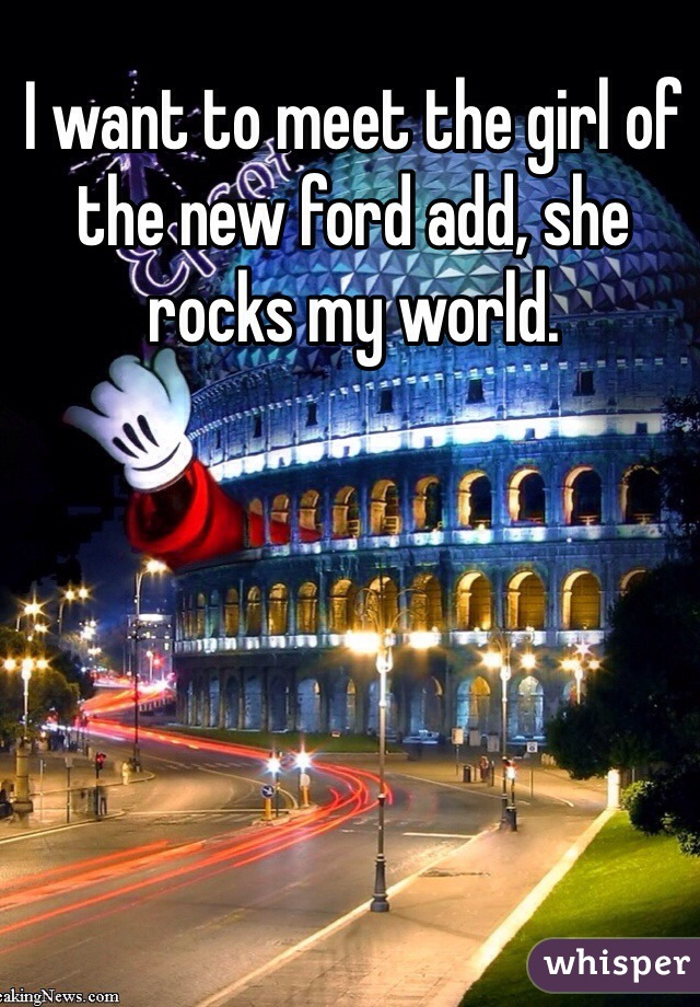 I want to meet the girl of the new ford add, she rocks my world.