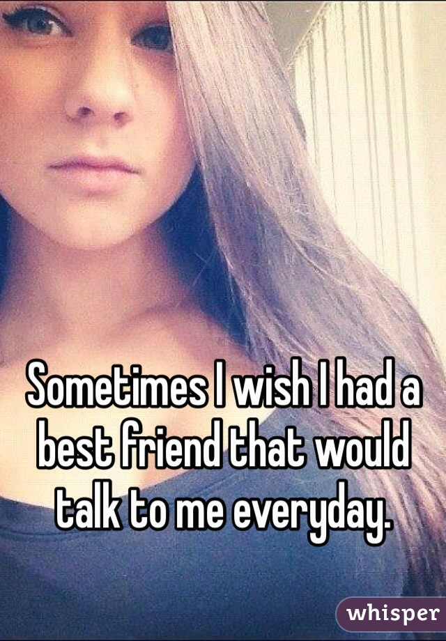 Sometimes I wish I had a best friend that would talk to me everyday.