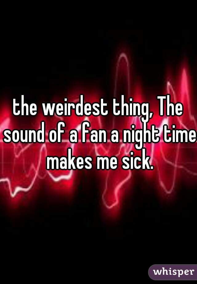 the weirdest thing, The sound of a fan a night time makes me sick.