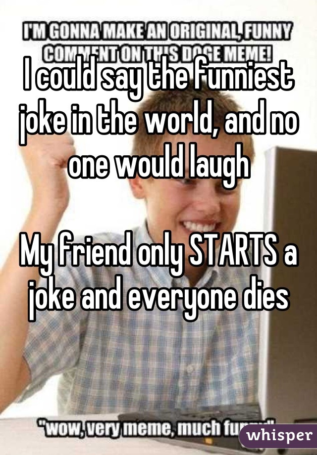I could say the funniest joke in the world, and no one would laugh  My friend only STARTS a joke and everyone dies