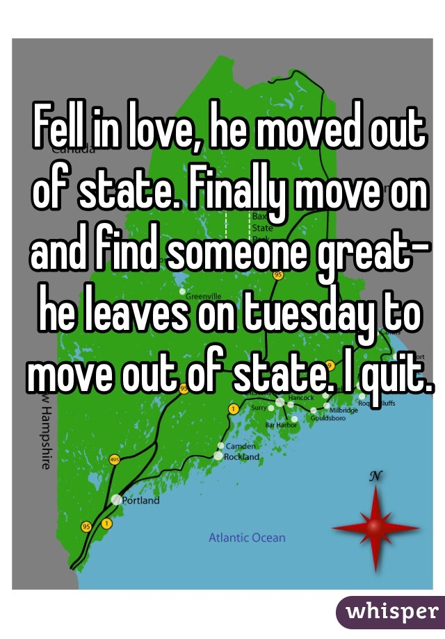 Fell in love, he moved out of state. Finally move on and find someone great- he leaves on tuesday to move out of state. I quit.