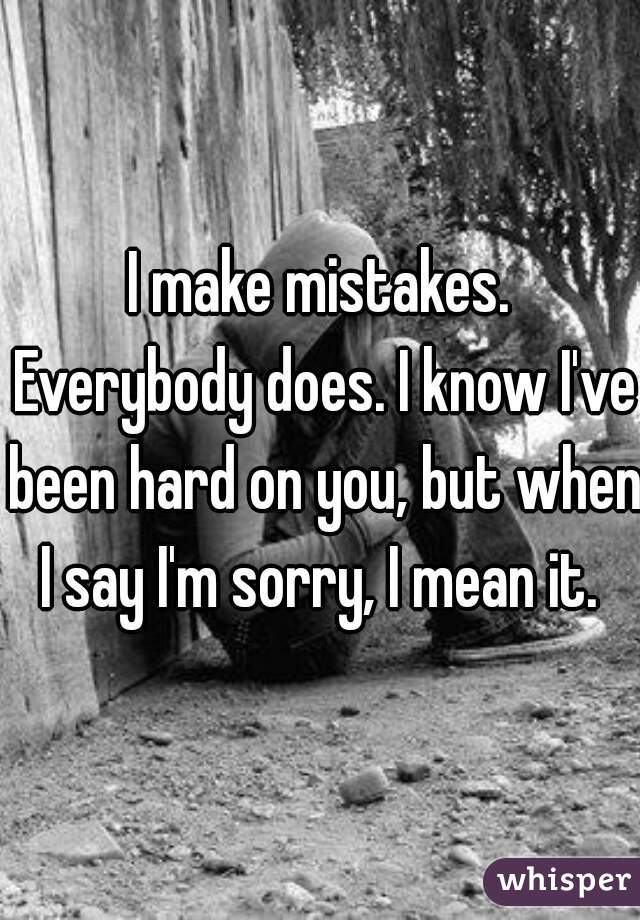 I make mistakes. Everybody does. I know I've been hard on you, but when I say I'm sorry, I mean it.