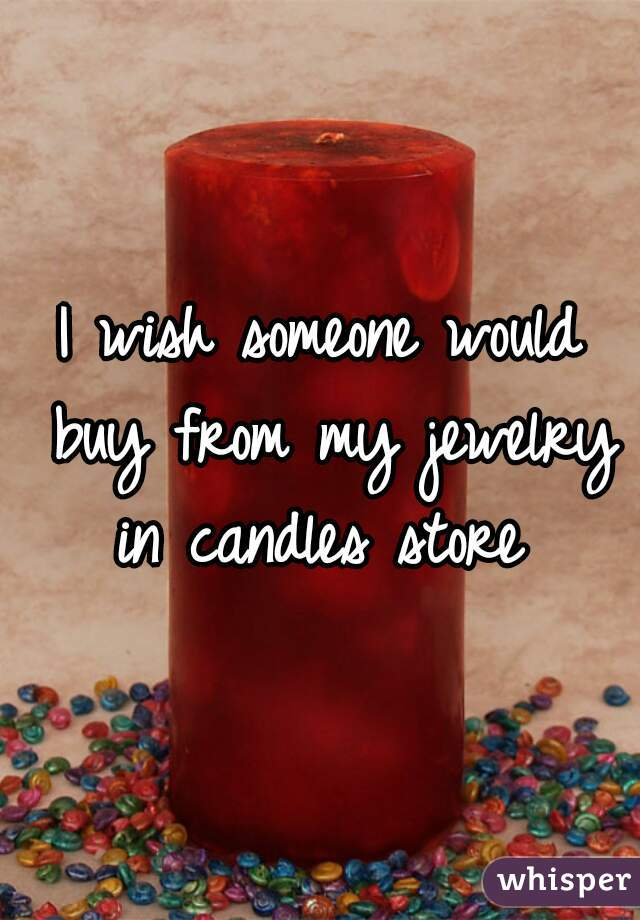 I wish someone would buy from my jewelry in candles store