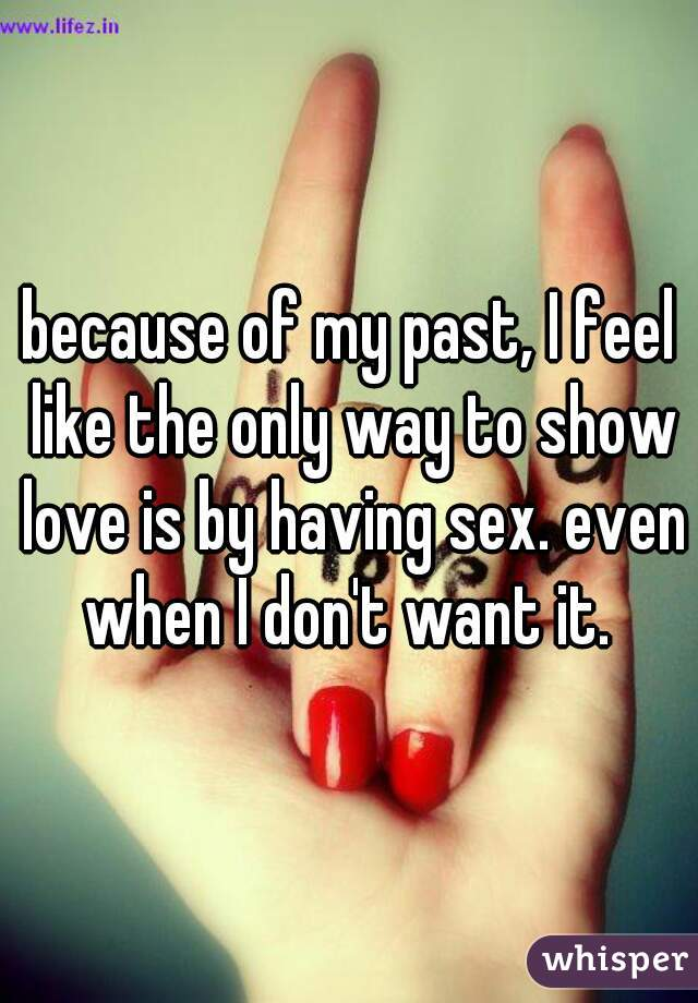 because of my past, I feel like the only way to show love is by having sex. even when I don't want it.