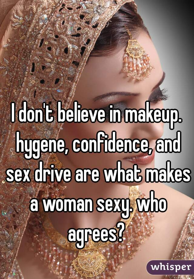 I don't believe in makeup. hygene, confidence, and sex drive are what makes a woman sexy. who agrees?