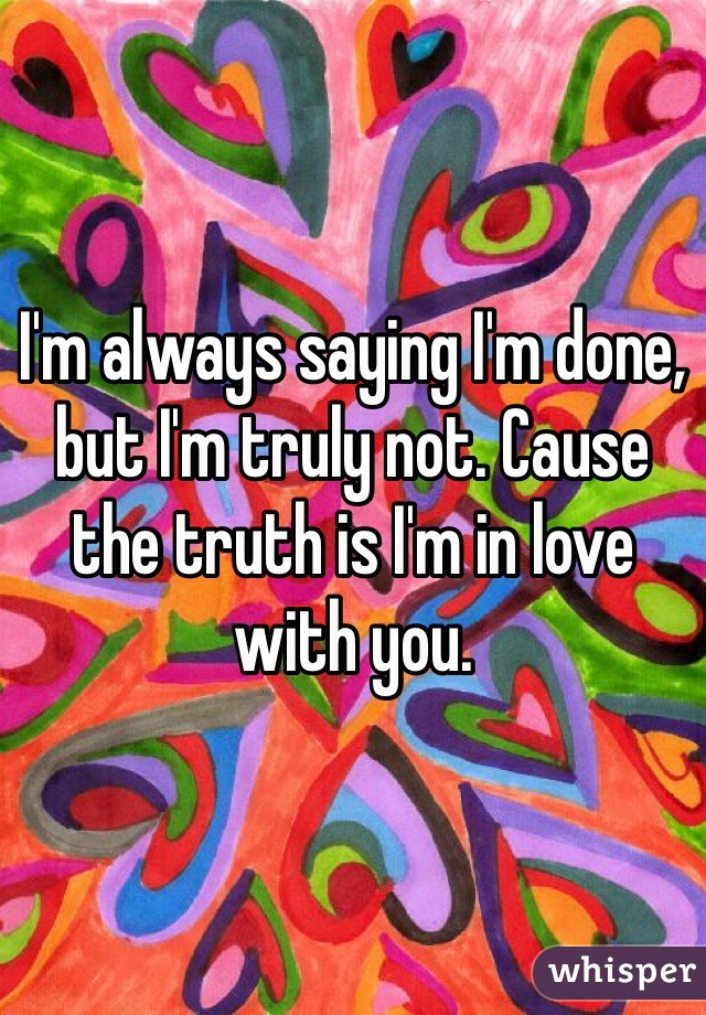 I'm always saying I'm done, but I'm truly not. Cause the truth is I'm in love with you.