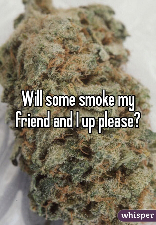 Will some smoke my friend and I up please?