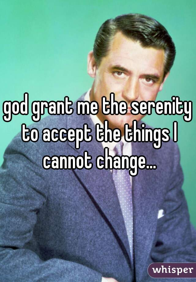 god grant me the serenity to accept the things I cannot change...