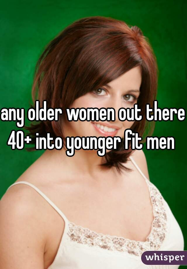any older women out there 40+ into younger fit men