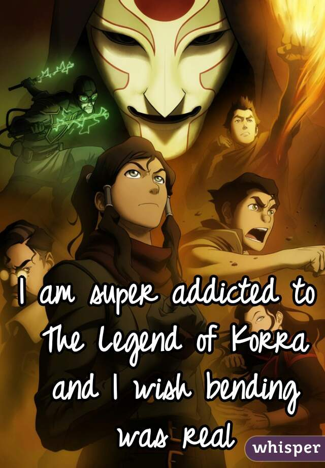 I am super addicted to The Legend of Korra and I wish bending was real