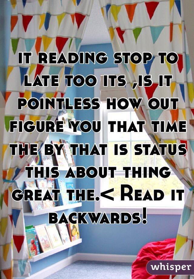 it reading stop to late too its ,is it pointless how out figure you that time the by that is status this about thing great the.< Read it backwards!