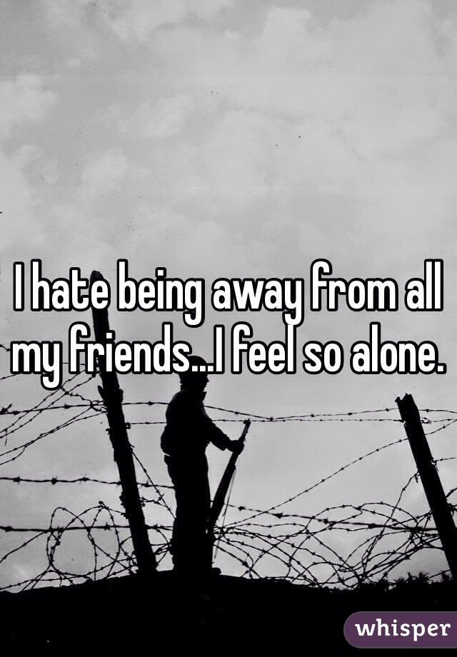 I hate being away from all my friends...I feel so alone.