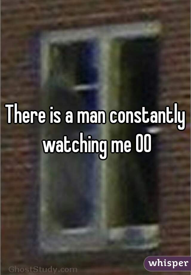There is a man constantly watching me 00