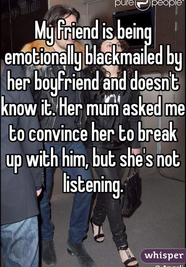 My friend is being emotionally blackmailed by her boyfriend and doesn't know it. Her mum asked me to convince her to break up with him, but she's not listening.