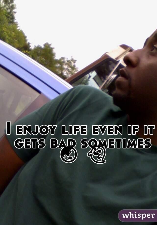 I enjoy life even if it gets bad sometimes 🌏 👻