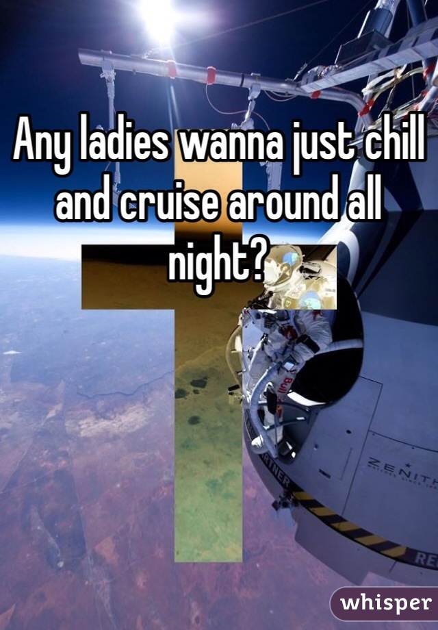 Any ladies wanna just chill and cruise around all night?