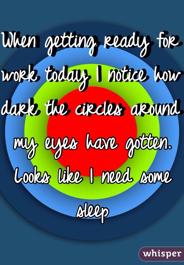 When getting ready for work today I notice how dark the circles around my eyes have gotten. Looks like I need some sleep