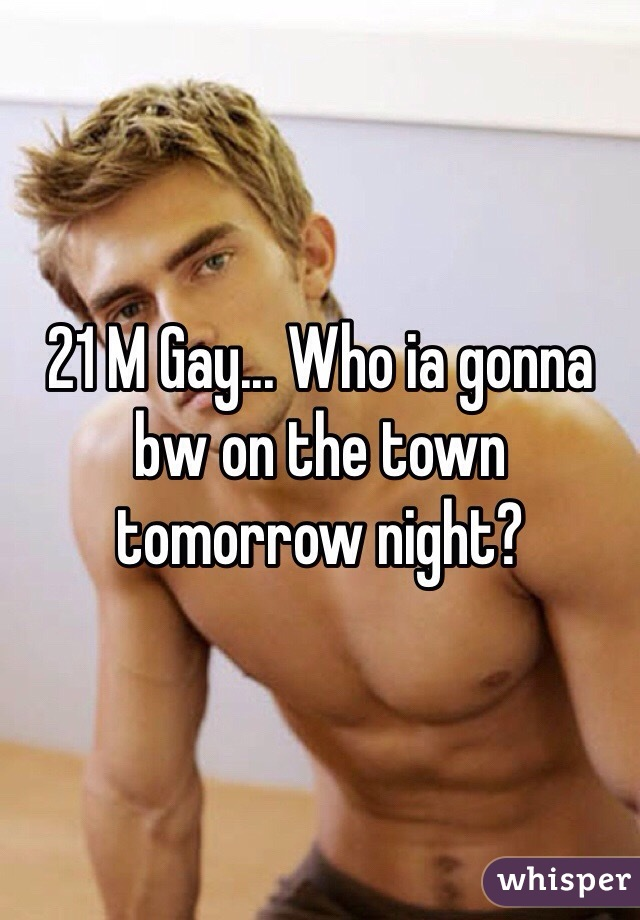 21 M Gay... Who ia gonna bw on the town tomorrow night?