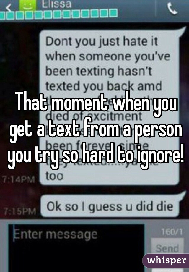 That moment when you get a text from a person you try so hard to ignore!