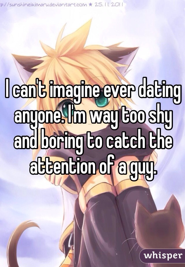 I can't imagine ever dating anyone. I'm way too shy and boring to catch the attention of a guy.