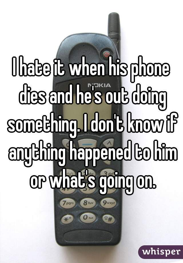 I hate it when his phone dies and he's out doing something. I don't know if anything happened to him or what's going on.