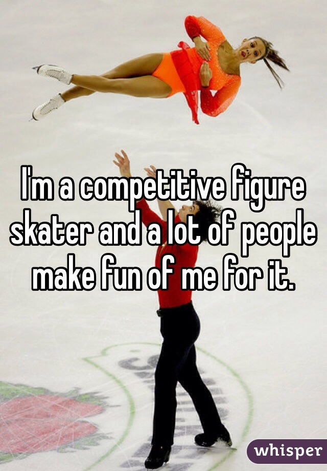 I'm a competitive figure skater and a lot of people make fun of me for it.
