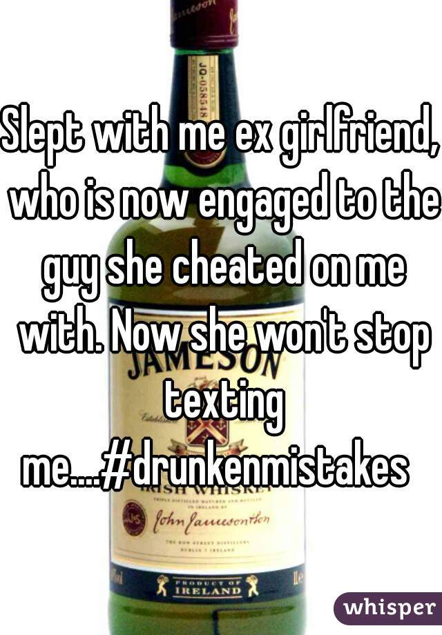 Slept with me ex girlfriend, who is now engaged to the guy she cheated on me with. Now she won't stop texting me....#drunkenmistakes