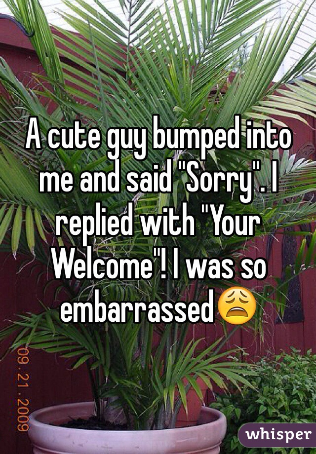 """A cute guy bumped into me and said """"Sorry"""". I replied with """"Your Welcome""""! I was so embarrassed😩"""