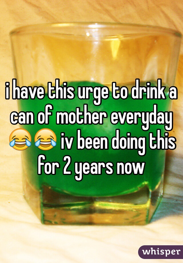 i have this urge to drink a can of mother everyday 😂😂 iv been doing this for 2 years now