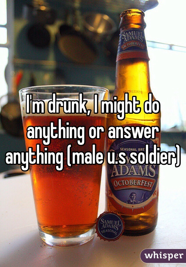 I'm drunk, I might do anything or answer anything (male u.s soldier)