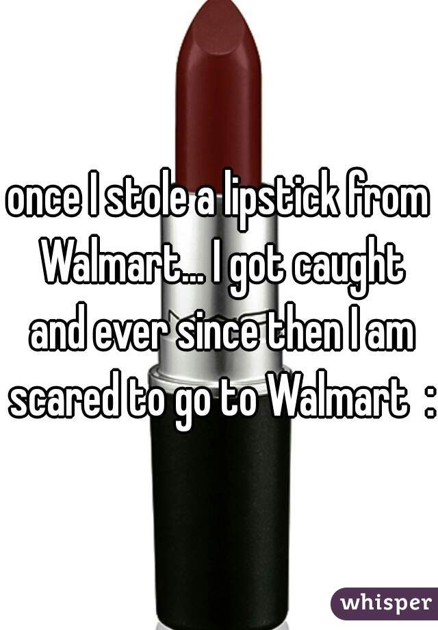 once I stole a lipstick from Walmart... I got caught and ever since then I am scared to go to Walmart  :(