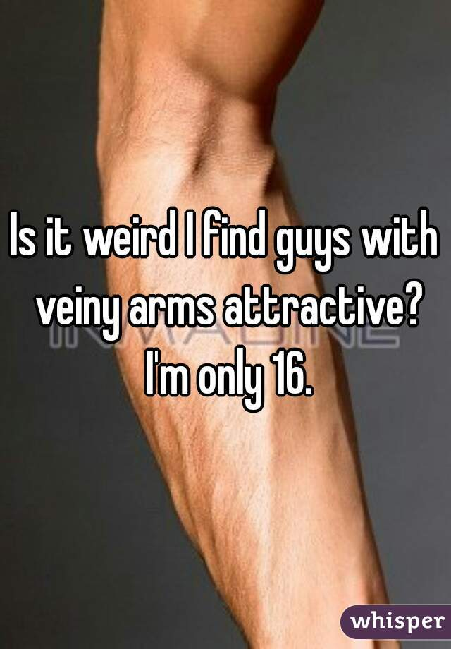 Is it weird I find guys with veiny arms attractive? I'm only 16.