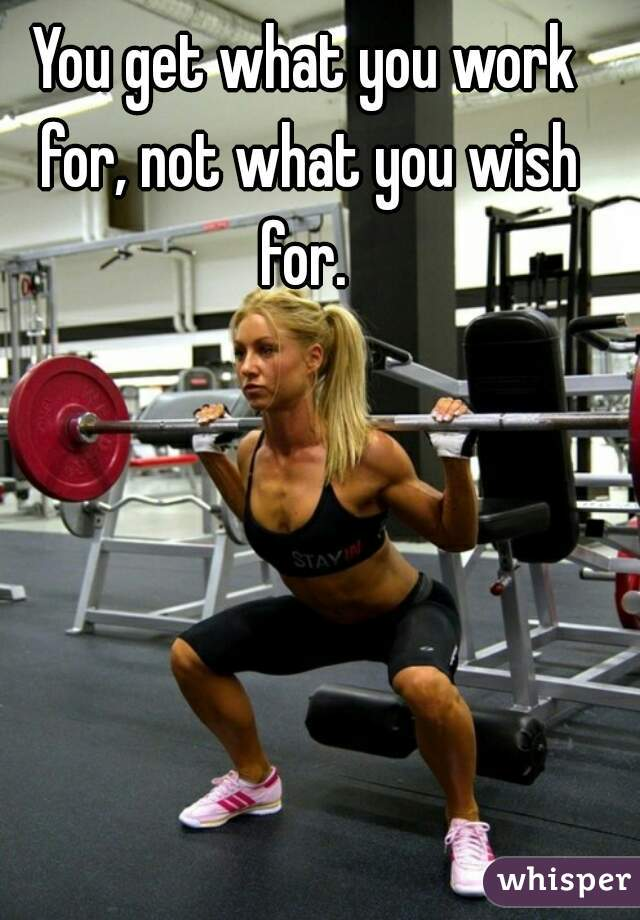 You get what you work for, not what you wish for.