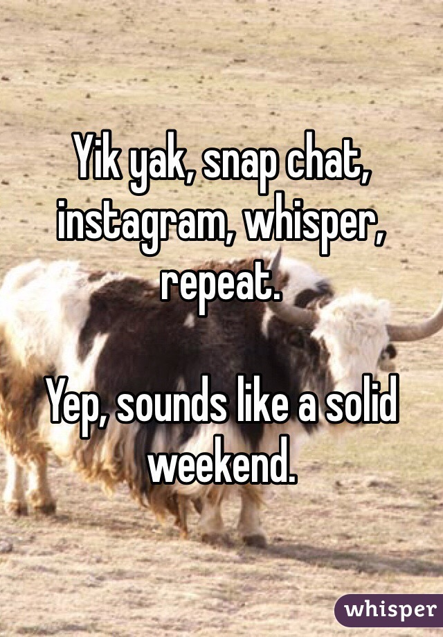 Yik yak, snap chat, instagram, whisper, repeat.  Yep, sounds like a solid weekend.