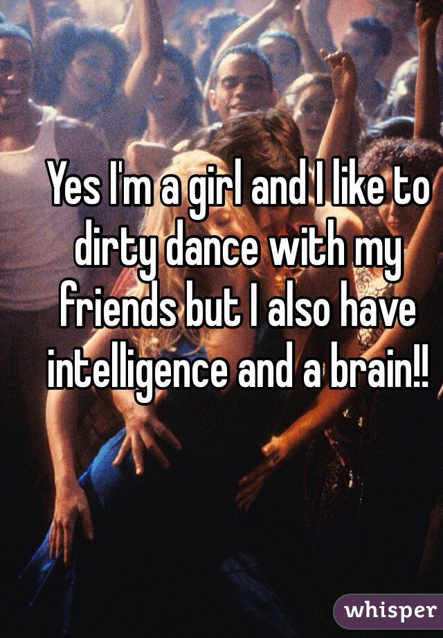 Yes I'm a girl and I like to dirty dance with my friends but I also have intelligence and a brain!!