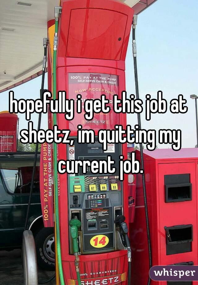 hopefully i get this job at sheetz, im quitting my current job.