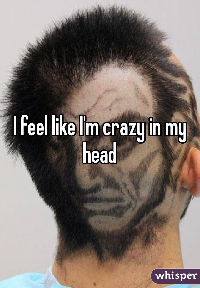 I feel like I'm crazy in my head