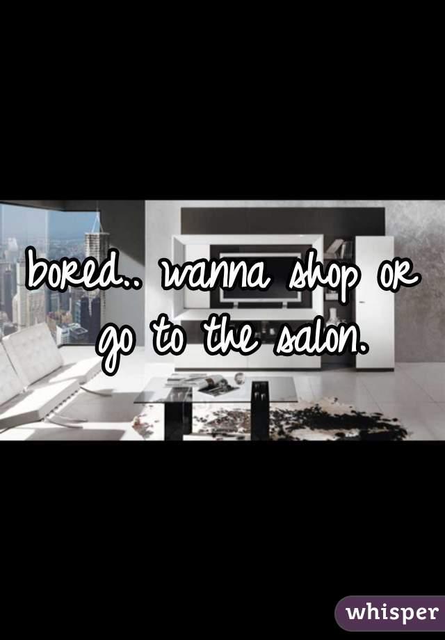 bored.. wanna shop or go to the salon.