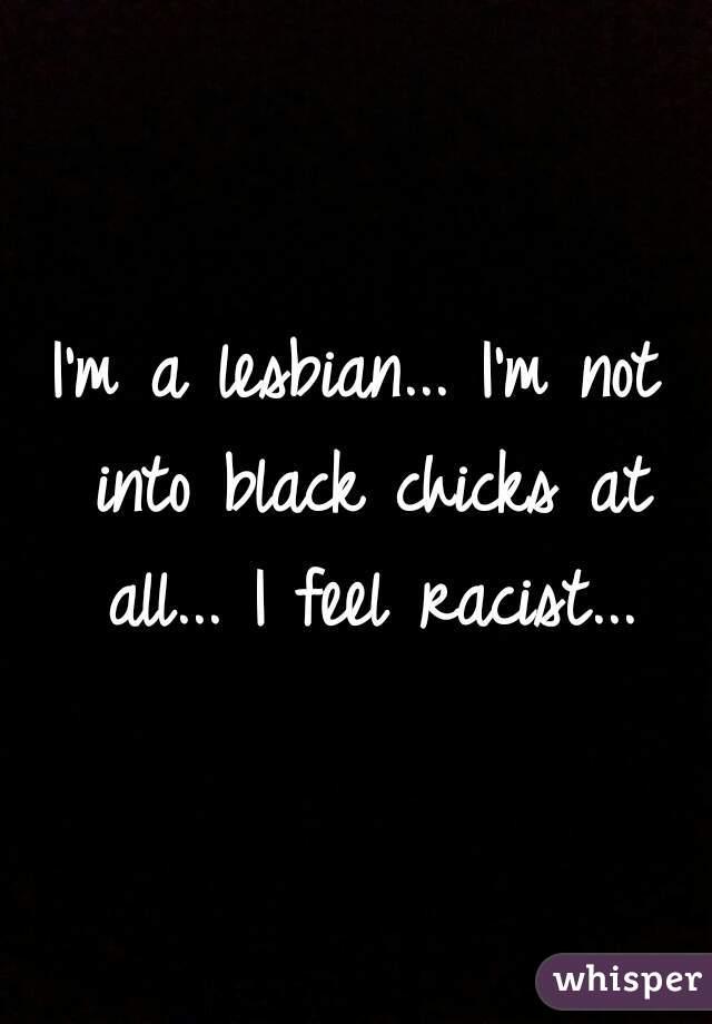 I'm a lesbian... I'm not into black chicks at all... I feel racist...
