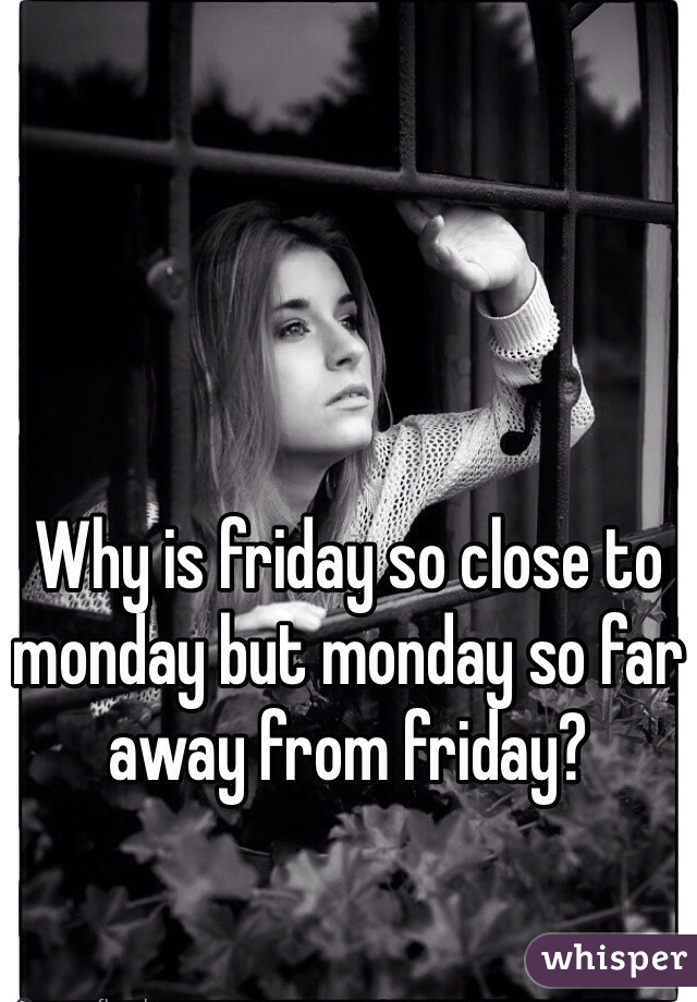 Why is friday so close to monday but monday so far away from friday?