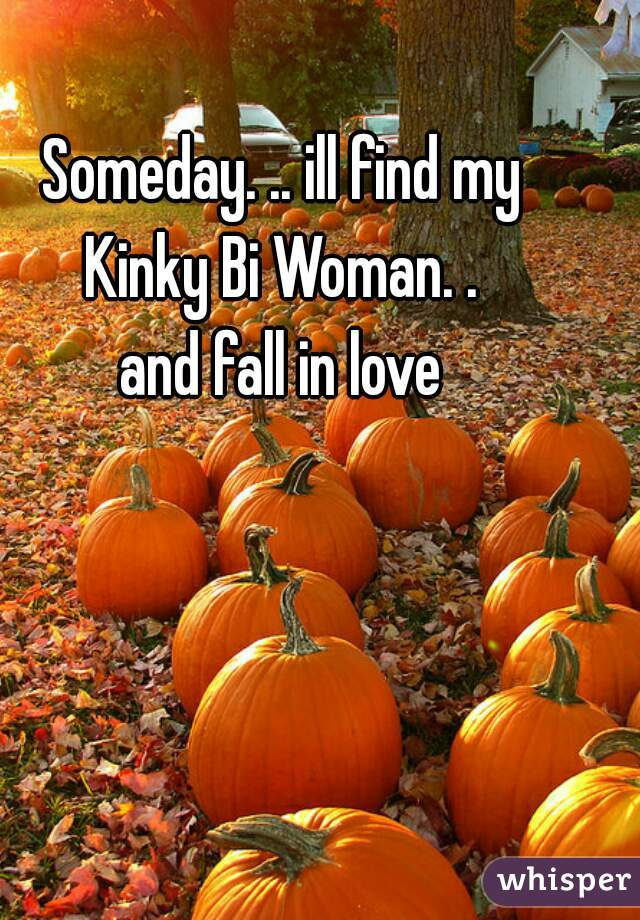 Someday. .. ill find my Kinky Bi Woman. . and fall in love