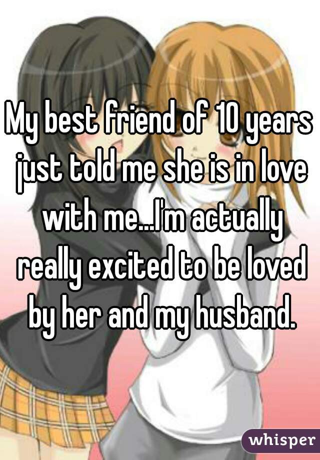 My best friend of 10 years just told me she is in love with me...I'm actually really excited to be loved by her and my husband.