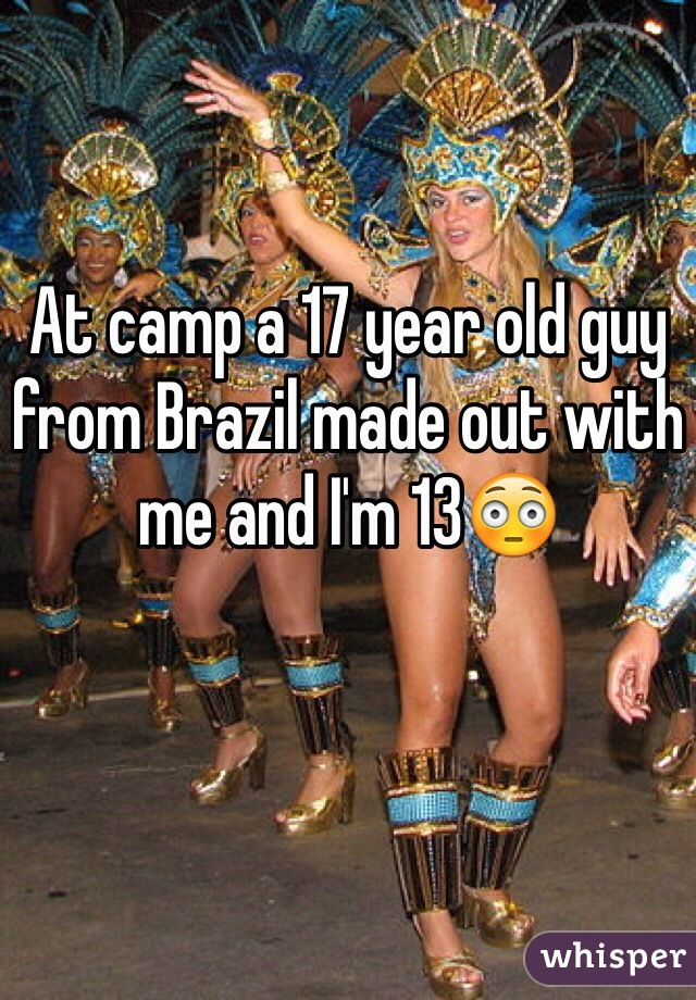 At camp a 17 year old guy from Brazil made out with me and I'm 13😳