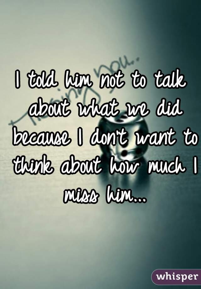 I told him not to talk about what we did because I don't want to think about how much I miss him...